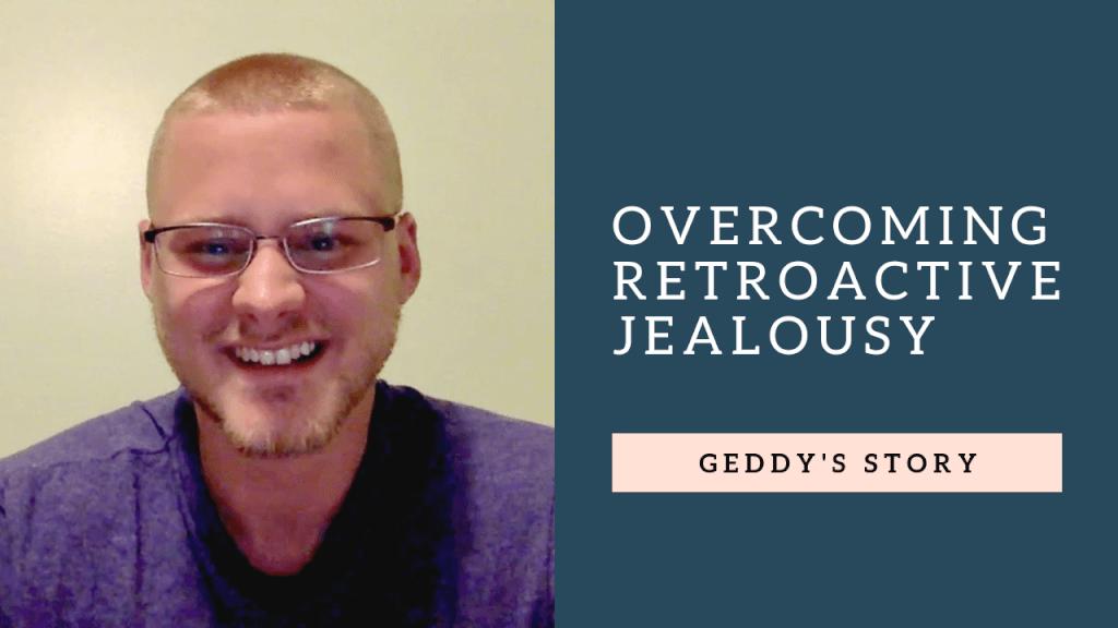 Overcoming Retroactive Jealousy: Geddy's story [VIDEO]
